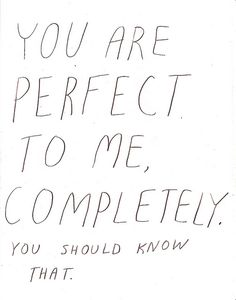 you are perfect to me, completely. you should know that.