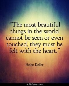 """The most beautiful things in the world cannot be seen or even touched, they must be felt with the heart."" ~ Helen Keller Quotes 
