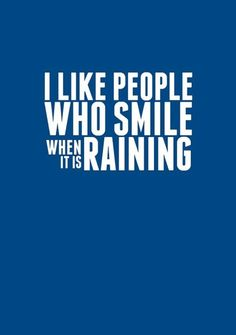 I like people who smile when it is raining.