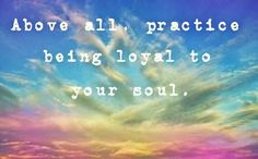 """""""Above all, practice being loyal to your soul."""""""