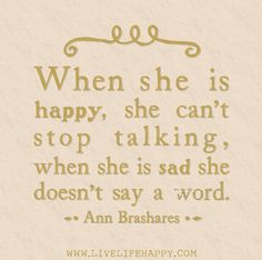 When she is happy, she can't stop talking, when she is sad she doesn't say a word. -Ann Brashares   Flickr - Photo Sharing!so true
