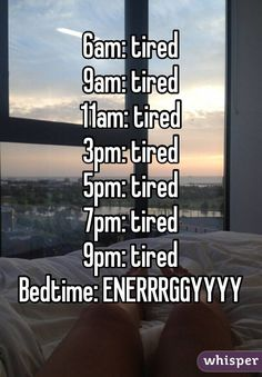 6am: tired 9am: tired 11am: tired 3pm: tired 5pm: tired 7pm: tired 9pm: tired Bedtime: ENERRRGGYYYY