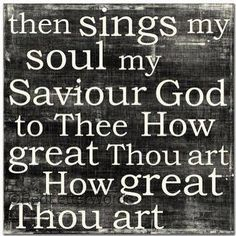 How Great Thou Art, best song ever.  I can't listen to this one without getting weepy... Life Quotes Love, Great Quotes, Inspirational Quotes, Awesome Quotes, Random Quotes, Funny Quotes, Jean 3 16, Cool Words, Wise Words