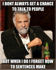 I don't always get a chance to talk to people. But when I do I forget how to sentences make.