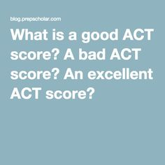 What is a good ACT score? A bad ACT score? An excellent ACT score?