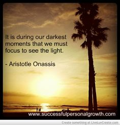 It is during our darkest moments that we must focus to see the light - Aristotle Onassis http://www.successfulpersonalgrowth.com
