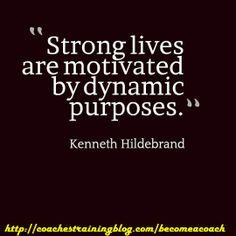 Strong lives are motivated by dynamic purposes. - Kenneth Hildebrand