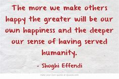 The more we make others happy the greater will be our own happiness and the deeper our sense of having served humanity.