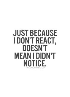 Just because I don't react, doesn't mean I didn't notice
