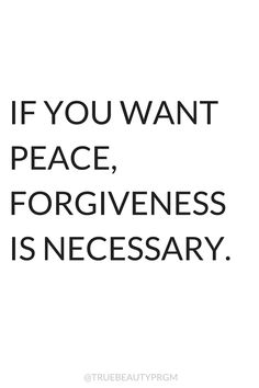 A Course in Miracles has taught me that if I want peace, forgiveness is necessary. Whenever I am not at peace, I know I have interpreted a situation wrongly and must forgive...this piece of advice creates so many miracles for me!