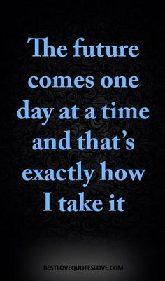 The future comes one day at a time and that's exactly how I take it