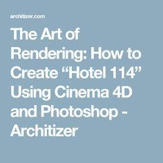 "The Art of Rendering: How to Create ""Hotel 114"" Using Cinema 4D and Photoshop - Architizer"