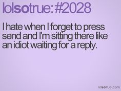 Like an idiot...especially when you call someone hours later asking them why they never replied....
