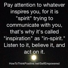 """Pay attention to whatever inspires you, for it is """"spirit"""" trying to communicate with you, that's why it's called """"inspiration"""" as """"in-spirit"""". Listen to it, believe it, act on it and Live like it. Its your Inspiration and your In-Spirit to Listen! Great Quotes, Quotes To Live By, Me Quotes, Inspirational Quotes, Superb Quotes, Motivational Pics, Affirmations, Such Und Find, A Course In Miracles"""