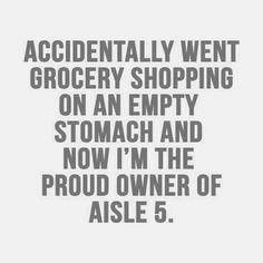 accidentally went grocery shopping on an empty stomach and now I'm the proud owner of aisle 5. hahaha