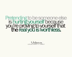 Pretending to be someone else is hurting yourself because you're proving to yourself that the real you is worthless.