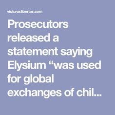 "Prosecutors released a statement saying Elysium ""was used for global exchanges of child pornography by its members and to arrange meetings to sexually abuse children.""  Further arrests have been made globally following the initial raid, in a joint effort involving international law enforcement agencies.  According to Neonnettle, there were  over 87,000 members trading images and videos of ""the most serious sexual abuse of children, including babies, and representations of sexual violence…"