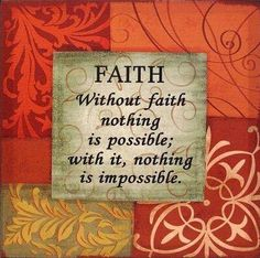 Faith - Without faith nothing is possible; with it, nothing is impossible.