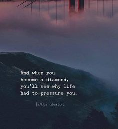 And when you become a diamond you will see why life had to pressure you.