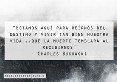 Estamos aquí para reírnos del destino y vivir tan bien nuestra vida... Que la muerte temblará al recibirnos Charles Bukowski