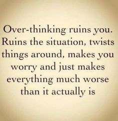 Overthinking ruins you. Ruins the situation, twist things around, makes you worry and just makes everything much worse than it actually is.