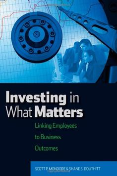 Investing in What Matters: Linking Employees to Business Outcomes by Scott P. Mondore