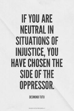 If you are neutral in situations of injustice, you have chosen the side of the oppressor. - Desmond Tutu [Yes this applies to the GOP & DINO, you know who you are. Great Quotes, Quotes To Live By, Me Quotes, Inspirational Quotes, Motivational, Speak Up Quotes, Queen Quotes, Famous Quotes, Wisdom Quotes
