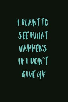 I want to see what happens if i don't give up