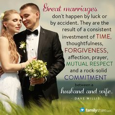 Great marriages don't happen by luck or by accident. They are the result of a consistent investment of time, thoughtfulness, forgiveness, affection, prayer, mutual respect and a rock-solid commitment between a husband and wife. - Dave Willis