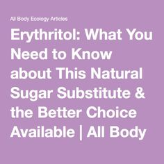 Erythritol: What You Need to Know about This Natural Sugar Substitute & the Better Choice Available | All Body Ecology Articles