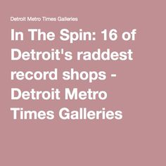 In The Spin: 16 of Detroit's raddest record shops - Detroit Metro Times Galleries