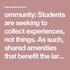 ommunity: Students are seeking to collect experiences, not things. As such, shared amenities that benefit the larger group and offer greater variety are more appealing than a smaller offering dedicated solely to the individual.