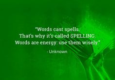 """""""Words cast spells. That's why it's called SPELLING. Words are energy: use them wisely."""""""