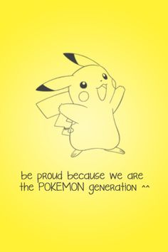 We are the Pokemon generation since gen 1 through gen 6 and every future generation yet to come