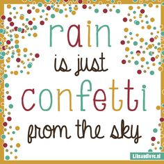 Rain is just confetti from the sky. #quote Design by... me!