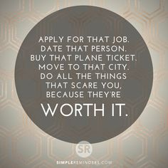 Apply for that job. Date that person. Buy that plane ticket. move to that city. Do all the things that scare you, because they're worth it.