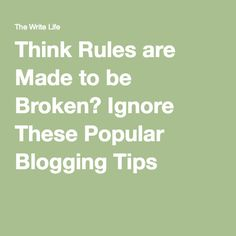 Think Rules are Made to be Broken? Ignore These Popular Blogging Tips