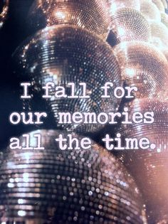 it is true i fall for you all over again, all of the time, through our memories and i in turn end up heartbroken through our memories.