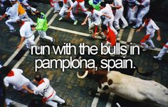 Run with the bulls!  Im not a runner, but IF I had a beast like this after me...