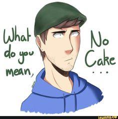 We have no cake mark ate the last slice Jack: MARK EDWARD FISHBACH Mark: Yes~ oh hi jack Me: U ate the last piece of cake Mark: Oh ya i did Jack: Your dead -.-