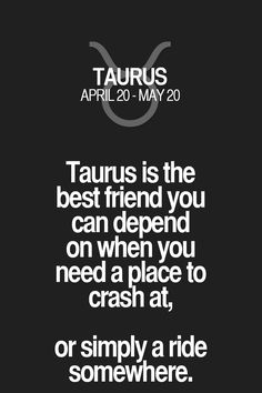 Taurus is the best friend you can depend on when you need a place to crash at, or simply a ride somewhere.