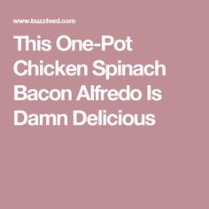 This One-Pot Chicken Spinach Bacon Alfredo Is Damn Delicious