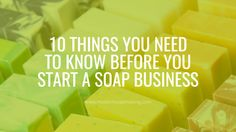 10 Things You Need to Know Before You Start a Soap Business