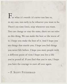 Scott Fitzgerald wise words that read: For what it's worth: it's never too late or, in my case, too early to be whoever you want to Now Quotes, Words Quotes, Great Quotes, Quotes To Live By, Life Quotes, Inspirational Quotes, Timing Quotes, Great Gatsby Quotes, Change Quotes