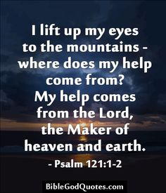 I lift up my eyes to the mountains - where does my help come from? My help comes from the Lord, the Maker of heaven and earth. - Psalm 121:1-2 http://biblegodquotes.com/i-lift-up-my-eyes-to-the-mountains/