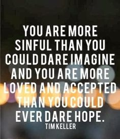 You are more sinful than you could dare imagine and more loved and accepted than you could ever dare hope. 5 great Quotes Tim Keller, Thomas Brooks, Cs Lewis, Charles Spurgeon, and Paul David Tripp Great Quotes, Quotes To Live By, Me Quotes, Inspirational Quotes, Godly Quotes, Genius Quotes, Biblical Quotes, Bible Quotes, The Words