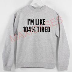 I'm like 104% tired Sweatshirt Sweater Unisex Adults size S to 2XL