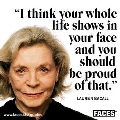 Lauren Bacall - I think your whole life shows in your face and you should be proud of that.