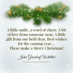A little smile, a word of cheer, A bit of love from someone near, A little gift from one held dear, Best wishes for the coming year... These make a Merry Christmas! - John Greenleaf Whittier