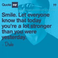 Smile. You're a lot stronger than you were yesterday. -Drake